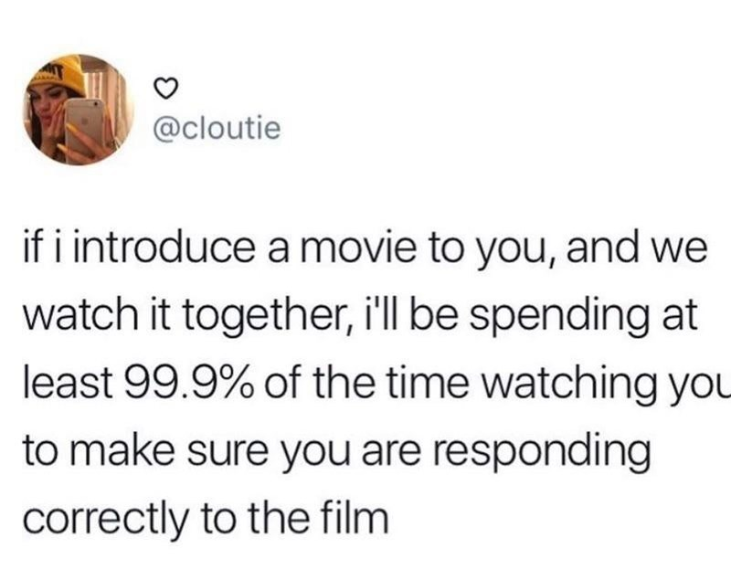 meme - Text - @cloutie if i introduce a movie to you, and we watch it together, i'll be spending at least 99.9% of the time watching you to make sure you are responding correctly to the film