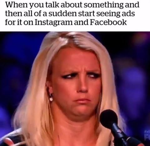 Face - When you talk about something and then all of a sudden start seeing ads for it on Instagram and Facebook