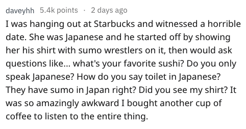 Text - daveyhh 5.4k points 2 days ago I was hanging out at Starbucks and witnessed a horrible date. She was Japanese and he started off by showing her his shirt with sumo wrestlers on it, then would ask questions like... what's your favorite sushi? Do you only speak Japanese? How do you say toilet in Japanese? They have sumo in Japan right? Did you see my shirt? It was so amazingly awkward I bought another cup of coffee to listen to the entire thing.