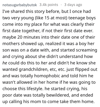 Text - notasugarbabybutok 3.4k points 3 days ago I've shared this story before, but I once had two very young (like 15 at most) teenage boys come into my place for what was clearly their first date together, if not their first date ever. maybe 20 minutes into their date one of their mothers showed up, realized it was a boy her son was on a date with, and started screaming and crying about she didn't understand how he could do this to her and didn't he know she wanted grandchildren, etc, etc. jus