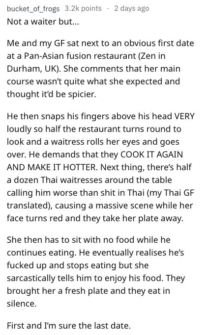 Text - bucket_of_frogs 3.2k points 2 days ago Not a waiter bu... Me and my GF sat next to an obvious first date at a Pan-Asian fusion restaurant (Zen in Durham, UK). She comments that her main course wasn't quite what she expected and thought it'd be spicier. He then snaps his fingers above his head VERY loudly so half the restaurant turns round to look and a waitress rolls her eyes and goes over. He demands that they COOK IT AGAIN AND MAKE IT HOTTER. Next thing, there's half a dozen Thai waitre