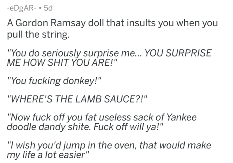 "askreddit - Text - -eDgAR- 5d A Gordon Ramsay doll that insults you when you pull the string. ""You do seriously surprise me... YOU SURPRISE ME HOW SHIT YOU ARE!"" ""You fucking donkey!"" ""WHERE'S THE LAMB SAUCE?!"" ""Now fuck off you fat useless sack of Yankee doodle dandy shite. Fuck off will ya!"" ""I wish you'd jump in the oven, that would make my life a lot easier"""
