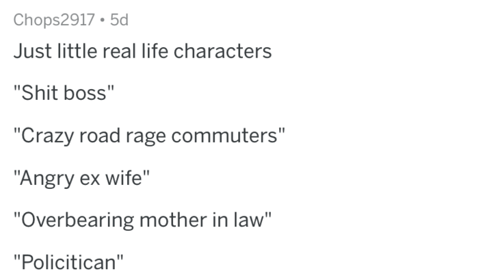 "askreddit - Text - Chops2917 5d Just little real life characters ""Shit boss"" ""Crazy road rage commuters"" ""Angry ex wife"" ""Overbearing mother in law"" ""Policitican"""