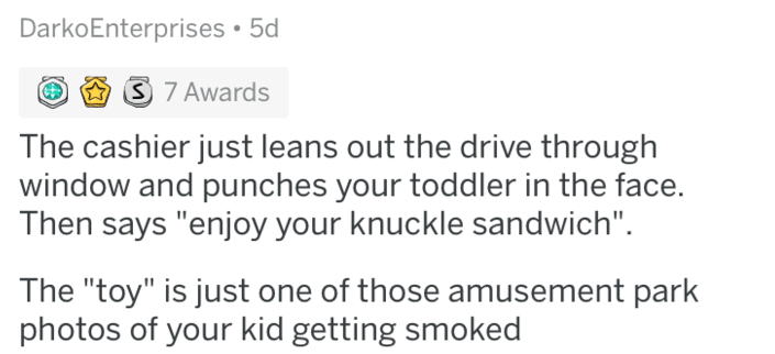 "askreddit - Text - DarkoEnterprises 5d 3 7 Awards The cashier just leans out the drive through window and punches your toddler in the face. Then says ""enjoy your knuckle sandwich"" The ""toy"" is just one of those amusement park photos of your kid getting smoked"