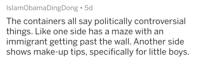 askreddit - Text - IslamObamaDingDong 5d The containers all say politically controversial things. Like one side has a maze with an immigrant getting past the wall. Another side shows make-up tips, specifically for little boys.