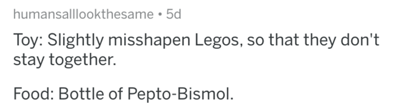 askreddit - Text - humansalllookthesame 5d Toy: Slightly misshapen Legos, so that they don't stay together. Food: Bottle of Pepto-Bismol