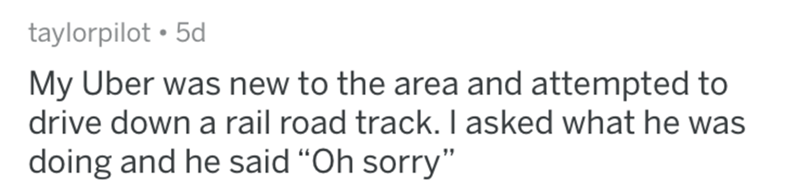 """askreddit bad uber drivers - Text - taylorpilot 5d My Uber was new to the area and attempted to drive down a rail road track. I asked what he was doing and he said """"Oh sorry"""""""