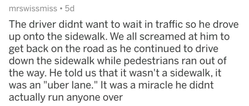 "askreddit bad uber drivers - Text - mrswissmiss 5d The driver didnt want to wait in traffic so he drove up onto the sidewalk. We all screamed at him to get back on the road as he continued to drive down the sidewalk while pedestrians ran out of the way. He told us that it wasn't a sidewalk, it was an ""uber lane."" It was a miracle he didnt actually run anyone over"