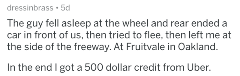 askreddit bad uber drivers - Text - dressinbrass 5d The guy fell asleep at the wheel and rear ended a car in front of us, then tried to flee, then left me at the side of the freeway. At Fruitvale in Oakland. In the end I got a 500 dollar credit from Uber.