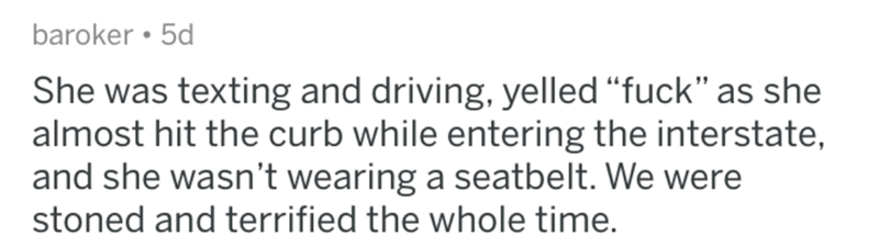 "askreddit bad uber drivers - Text - baroker 5d She was texting and driving, yelled ""fuck"" as she almost hit the curb while entering the interstate and she wasn't wearing a seatbelt. We were stoned and terrified the whole time."
