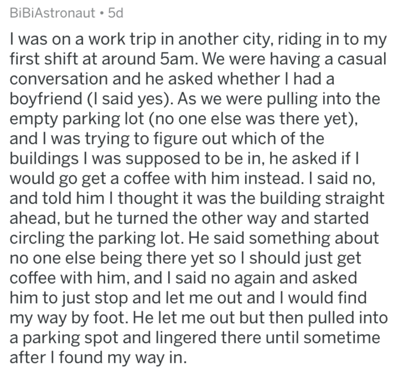 askreddit bad uber drivers - Text - BiBiAstronaut 5d I was on a work trip in another city, riding in to my first shift at around 5am. We were having a casual conversation and he asked whether I had a boyfriend (I said yes). As we were pulling into the empty parking lot (no one else was there yet), and I was trying to figure out which of the buildings I was supposed to be in, he asked if would go get a coffee with him instead. I said no, and told him I thought it was the building straight ahead,