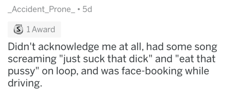"""askreddit bad uber drivers - Text - Accident_Prone_ 5d 3 1 Award Didn't acknowledge me at all, had some song screaming """"just suck that dick"""" and """"eat that pussy"""" on loop, and was face-booking while driving."""