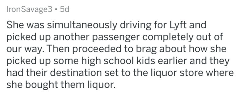 askreddit bad uber drivers - Text - IronSavage3 5d She was simultaneously driving for Lyft and picked up another passenger completely out of our way. Then proceeded to brag about how she picked up some high school kids earlier and they had their destination set to the liquor store where she bought them liquor.