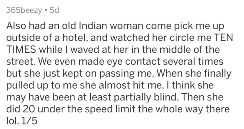askreddit bad uber drivers - Text - 365beezy 5d Also had an old Indian woman come pick me up outside of a hotel, and watched her circle me TEN TIMES while I waved at her in the middle of the street. We even made eye contact several times but she just kept on passing me. When she finally pulled up to me she almost hit me. I think she may have been at least partially blind. Then she did 20 under the speed limit the whole way there lol. 1/5
