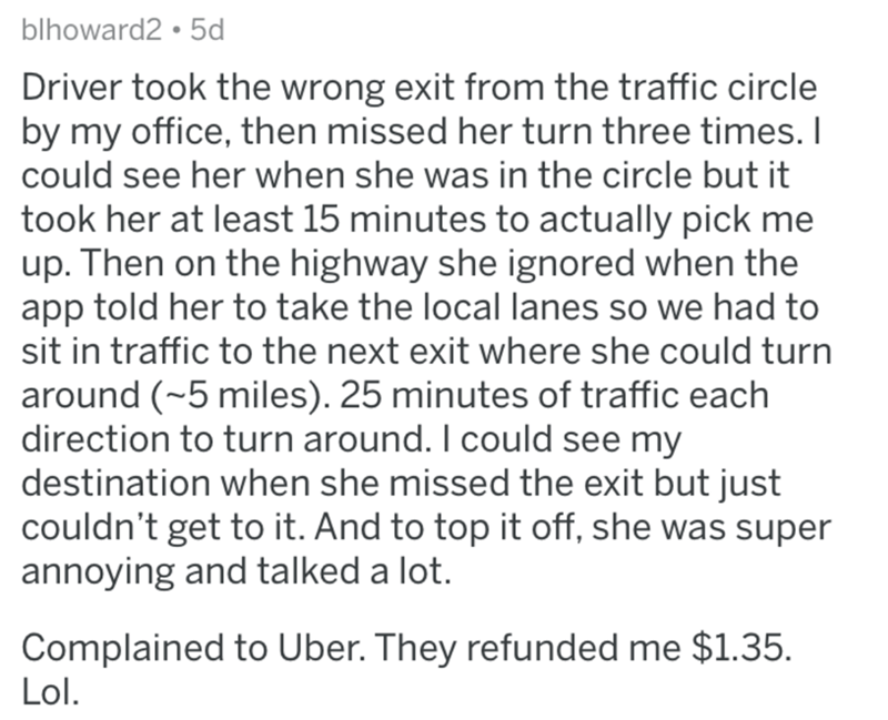 askreddit bad uber drivers - Text - blhoward2 5d Driver took the wrong exit from the traffic circle by my office, then missed her turn three times. I could see her when she was in the circle but it took her at least 15 minutes to actually pick me up. Then on the highway she ignored when the app told her to take the local lanes so we had to sit in traffic to the next exit where she could turn around (~5 miles). 25 minutes of traffic each direction to turn around. I could see my destination when s