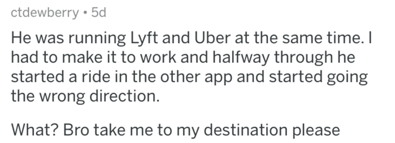 askreddit bad uber drivers - Text - ctdewberry 5d He was running Lyft and Uber at the same time. I had to make it to work and halfway through he started a ride in the other app and started going the wrong direction. What? Bro take me to my destination please
