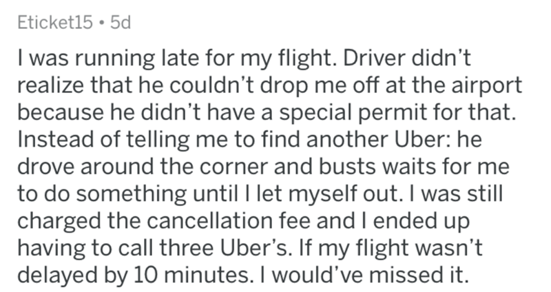 askreddit bad uber drivers - Text - Eticket15 5d I was running late for my flight. Driver didn't realize that he couldn't drop me off at the airport because he didn't have a special permit for that. Instead of telling me to find another Uber: he drove around the corner and busts waits for me to do something until I let myself out. I was still charged the cancellation fee and I ended up having to call three Uber's. If my flight wasn't delayed by 10 minutes. I would've missed it