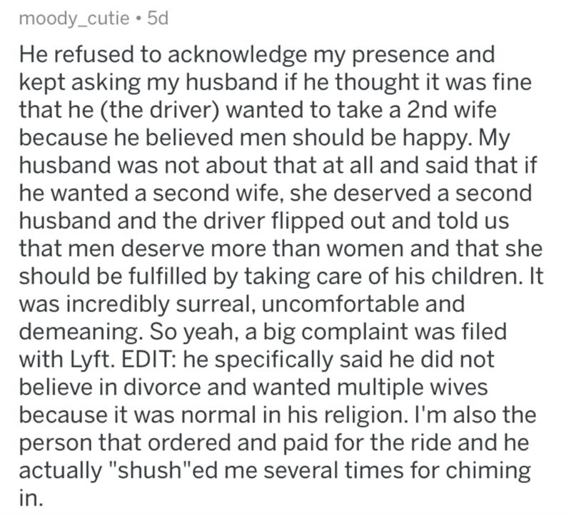 askreddit bad uber drivers - Text - moody_cutie 5d He refused to acknowledge my presence and kept asking my husband if he thought it was fine that he (the driver) wanted to take a 2nd wife because he believed men should be happy. My husband was not about that at all and said that if he wanted a second wife, she deserved a second husband and the driver flipped out and told us that men deserve more than women and that she should be fulfilled by taking care of his children. It was incredibly surrea