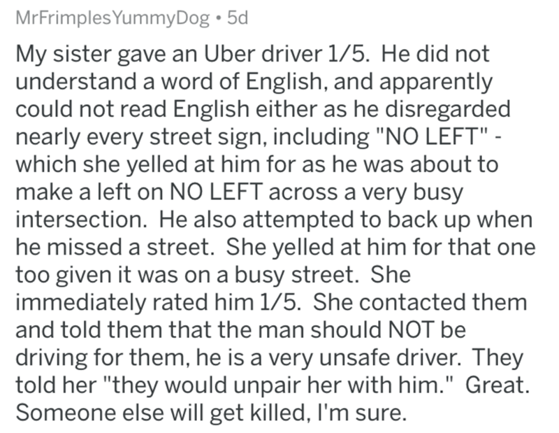"""askreddit bad uber drivers - Text - MrFrimplesYummyDog 5d My sister gave an Uber driver 1/5. He did not understand a word of English, and apparently could not read English either as he disregarded nearly every street sign, including """"NO LEFT"""" which she yelled at him for as he was about to make a left on NO LEFT across a very busy intersection. He also attempted to back up when he missed a street. She yelled at him for that one too given it was on a busy street. She immediately rated him 1/5. She"""