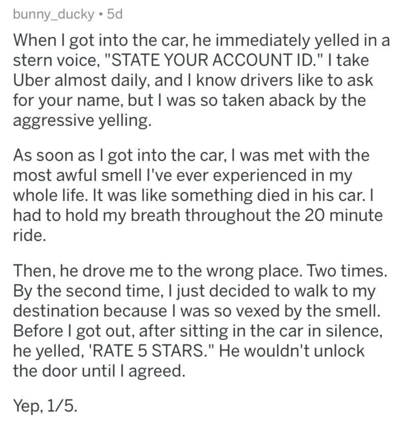 """askreddit bad uber drivers - Text - bunny_ducky 5d When I got into the car, he immediately yelled in a stern voice, """"STATE YOUR ACCOUNT ID."""" I take Uber almost daily, and I know drivers like to ask for your name, but I was so taken aback by the aggressive yelling. As soon as I got into the car, I was met with the most awful smell I've ever experienced in my whole life. It was like something died in his car. I had to hold my breath throughout the 20 minute ride. Then, he drove me to the wrong pla"""