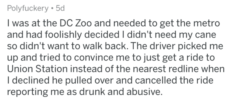 askreddit bad uber drivers - Text - Polyfuckery 5d I was at the DC Zoo and needed to get the metro and had foolishly decided I didn't need my cane so didn't want to walk back. The driver picked me up and tried to convince me to just get a ride to Union Station instead of the nearest redline when I declined he pulled over and cancelled the ride reporting me as drunk and abusive.