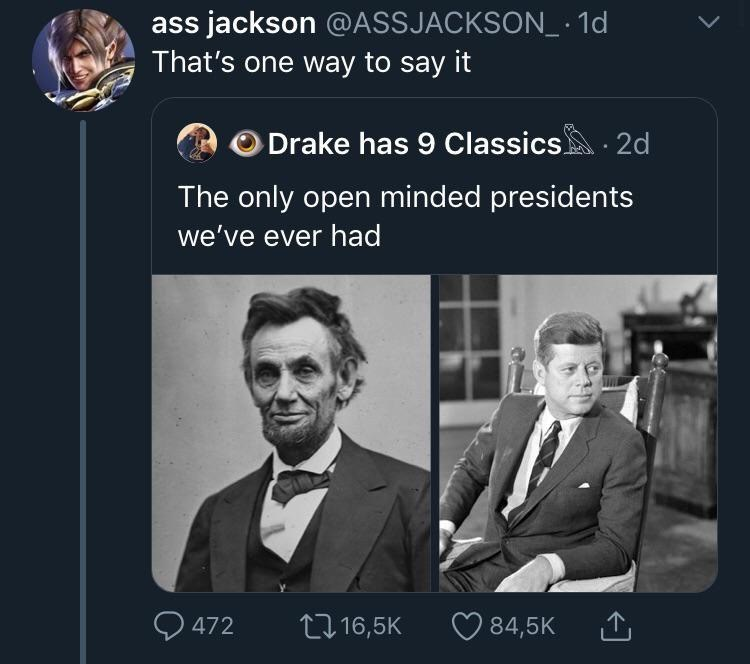 Text - ass jackson @ASSJAC KSON10 That's one way to say it ODrake has 9 Classics 2d The only open minded presidents we've ever had 84,5K 472 Li16,5K