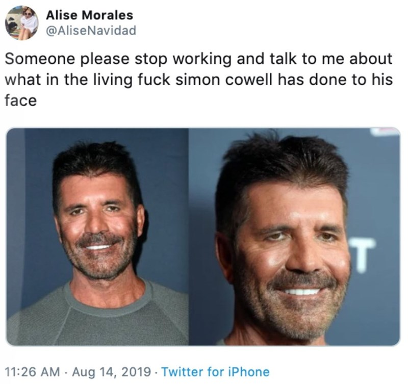Face - Alise Morales @AliseNavidad Someone please stop working and talk to me about what in the living fuck simon cowell has done to his face T 11:26 AM Aug 14, 2019 Twitter for iPhone