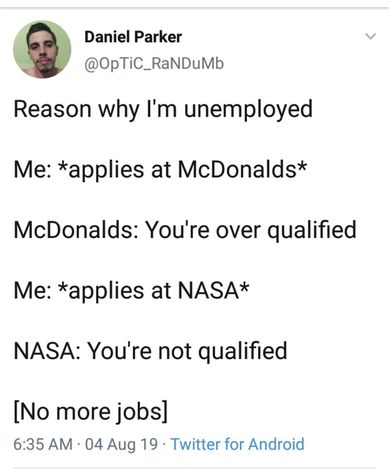 Text - Daniel Parker @OpTiC_RaNDuMb Reason why I'm unemployed Me: *applies at McDonalds* McDonalds: You're over qualified Me: *applies at NASA* NASA: You're not qualified [No more jobs 6:35 AM 04 Aug 19 Twitter for Android