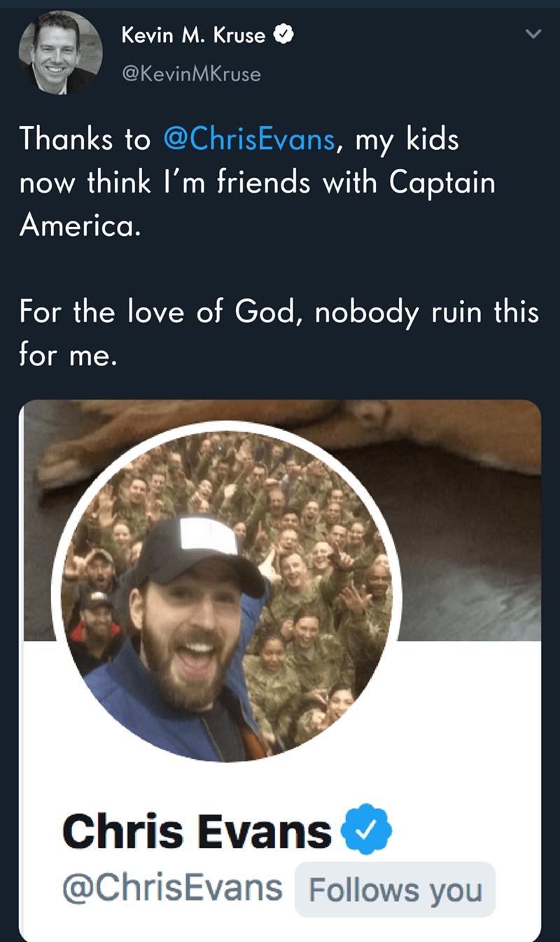 Text - Kevin M. Kruse @KevinMKruse Thanks to @ChrisEvans, my kids now think I'm friends with Captain America. For the love of God, nobody ruin this for me. Chris Evans @ChrisEvans Follows you