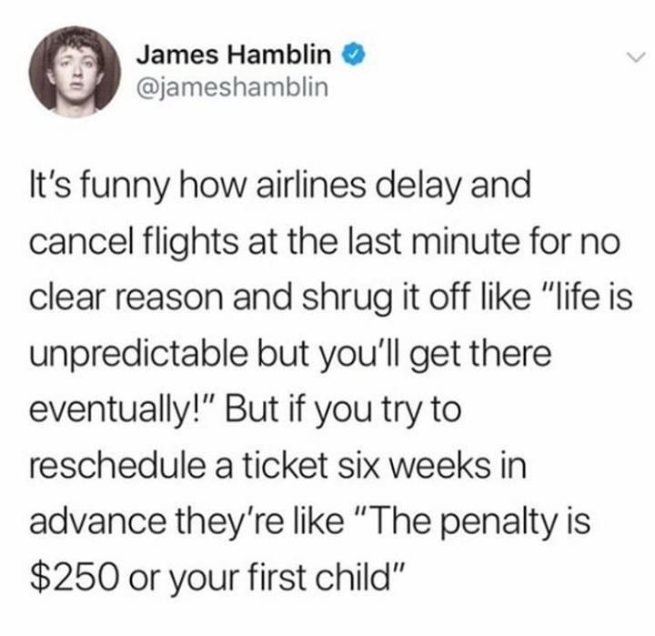 """Text - James Hamblin @jameshamblin It's funny how airlines delay and cancel flights at the last minute for no clear reason and shrug it off like """"life is unpredictable but you'll get there eventually!"""" But if you try to reschedule a ticket six weeks in advance they'relike """"The penalty is $250 or your first child"""""""