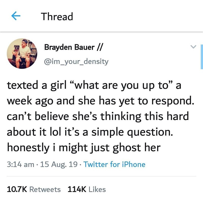 """Text - Thread Brayden Bauer // @im_your_density texted a girl """"what are you up to"""" a week ago and she has yet to respond. can't believe she's thinking this hard about it lol it's a simple question honestly i might just ghost her 3:14 am 15 Aug. 19 Twitter for iPhone 10.7K Retweets 114K Likes"""