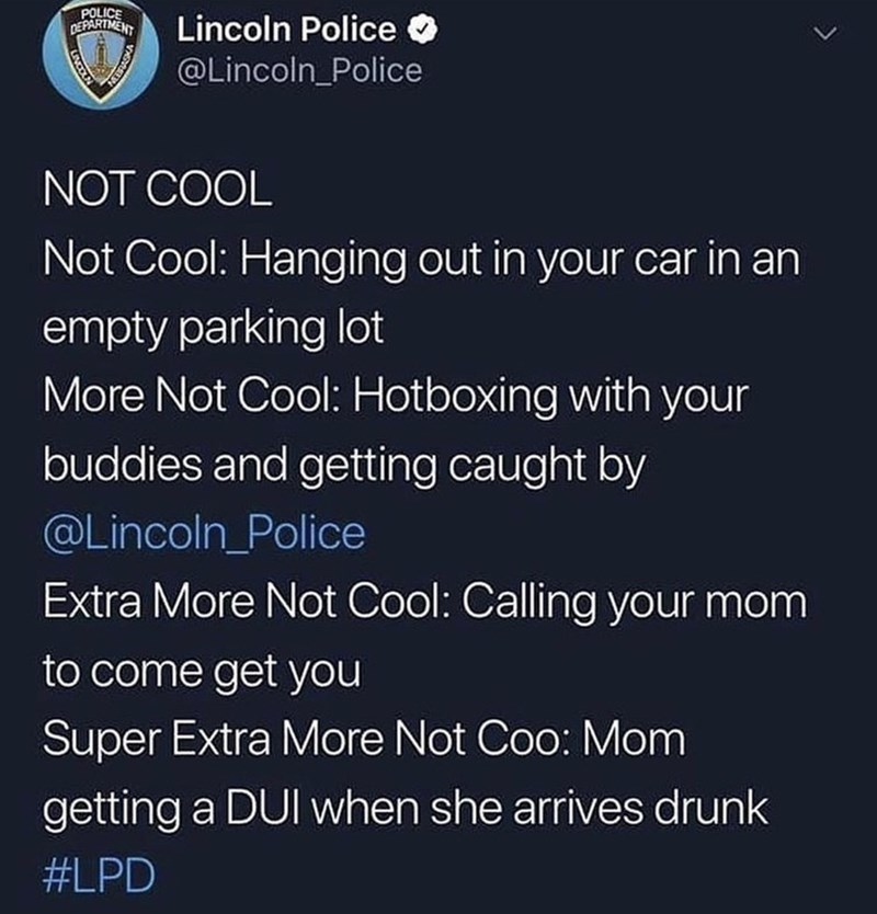 Text - POLICE DEPARTMENT Lincoln Police @Lincoln_Police NOT COOL Not Cool: Hanging out in your car in an empty parking lot More Not Cool: Hotboxing with your buddies and getting caught by @Lincoln_Police Extra More Not Cool: Calling your mom to come get you Super Extra More Not Coo: Mom getting a DUI when she arrives drunk #LPD LIVCOLN