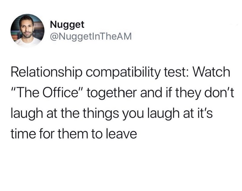 """Text - Nugget @NuggetlnTheAM Relationship compatibility test: Watch """"The Office"""" together and if they don't laugh at the things you laugh at it's time for them to leave"""
