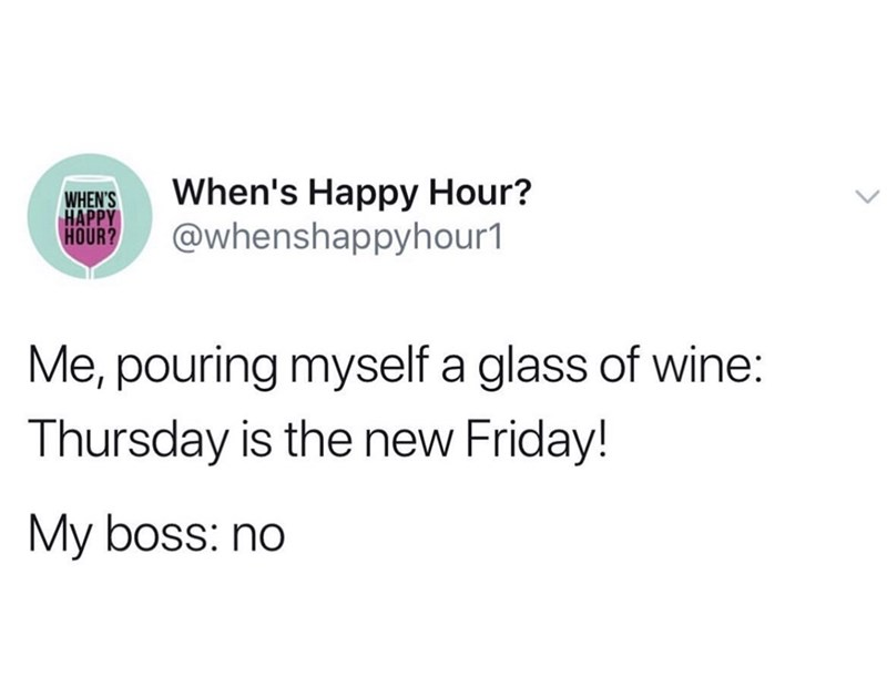 Text - When's Happy Hour? @whenshappyhour1 WHEN'S HAPPY HOUR? Me, pouring myself a glass of wine: Thursday is the new Friday! My boss: no
