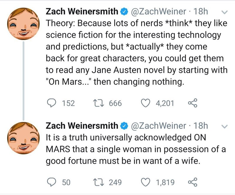 """Text - @ZachWeiner 18h Zach Weinersmith Theory: Because lots of nerds *think* they like science fiction for the interesting technology and predictions, but *actually* they come back for great characters, you could get them to read any Jane Austen novel by starting with """"On Mars..."""" then changing nothing. L666 152 4,201 @ZachWeiner 18h It is a truth universally acknowledged ON MARS that a single woman in possession of a good fortune must be in want of a wife. Zach Weinersmith L249 50 1,819"""