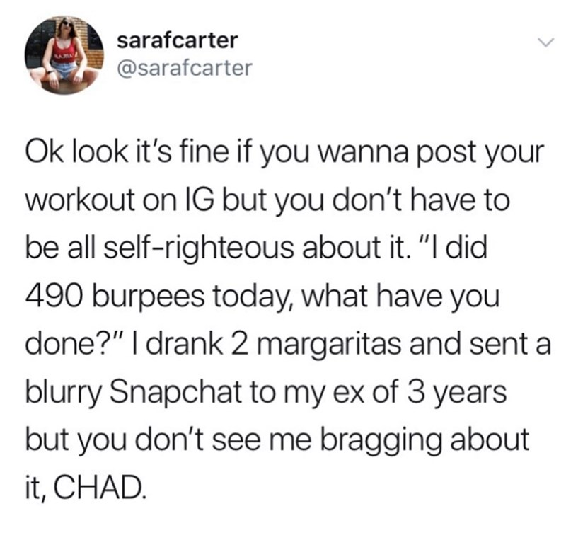 """Text - sarafcarter @sarafcarter Ok look it's fine if you wanna post your workout on IG but you don't have to be all self-righteous about it. """"I did 490 burpees today, what have you done?"""" I drank 2 margaritas and sent a blurry Snapchat to my ex of 3 years but you don't see me bragging about it, CHAD."""