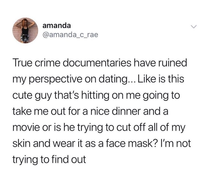 Text - amanda @amanda_c_rae True crime documentaries have ruined my perspective on dating... Like is this cute guy that's hitting on me going to take me out for a nice dinner and a movie or is he trying to cut off all of my skin and wear it as a face mask? I'm not trying to find out