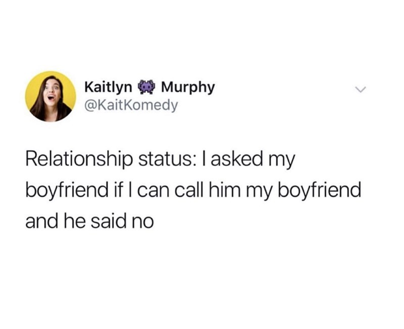 Text - Kaitlyn Murphy @KaitKomedy Relationship status: I asked my boyfriend if I can call him my boyfriend and he said no