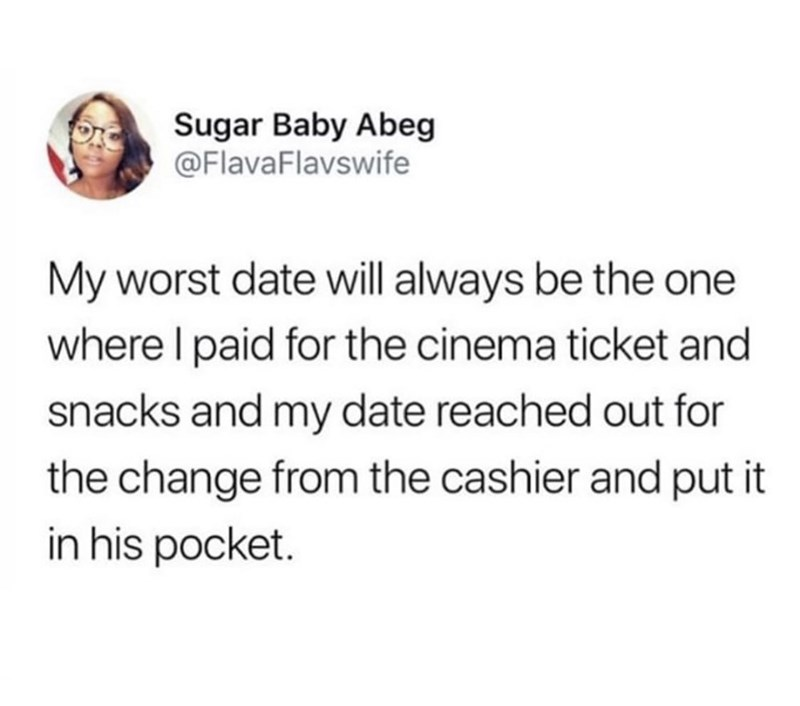 Text - Sugar Baby Abeg @FlavaFlavswife My worst date will always be the one where I paid for the cinema ticket and snacks and my date reached out for the change from the cashier and put it in his pocket.