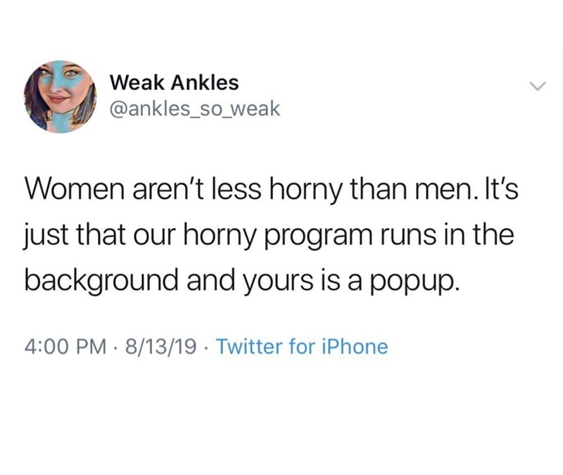 Text - Weak Ankles @ankles_so_weak Women aren't less horny than men. It's just that our horny program runs in the background and yours is a popup. 4:00 PM 8/13/19 Twitter for iPhone