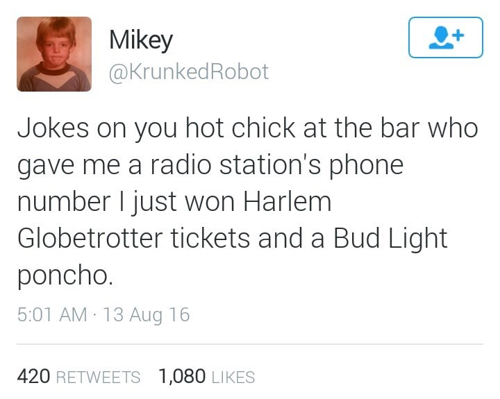 Text - Mikey @KrunkedRobot Jokes on you hot chick at the bar who gave me a radio station's phone number I just won Harlem Globetrotter tickets and a Bud Light poncho. 5:01 AM 13 Aug 16 420 RETWEETS 1,080 LIKES