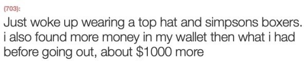 Text - (703): Just woke up wearing a top hat and simpsons boxers. i also found more money in my wallet then what i had before going out, about $1000 more