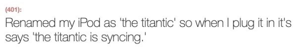 Text - (401): Renamed my iPod as 'the titantic' so when I plug it in it's says 'the titantic is syncing.