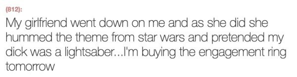 Text - (812): My girlfriend went down on me and as she did she hummed the theme from star wars and pretended my dick was a lightsaber...I'm buying the engagement ring tomorrow