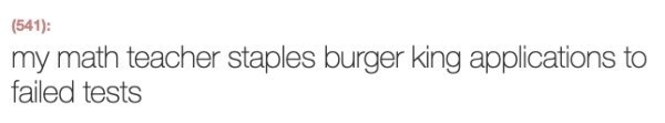 Text - (541): my math teacher staples burger king applications to failed tests