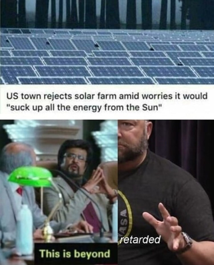 "Meme - ""US town rejects solar farm amid worries it would 'suck up all the energy from the Sun;' This is beyond retarded"""