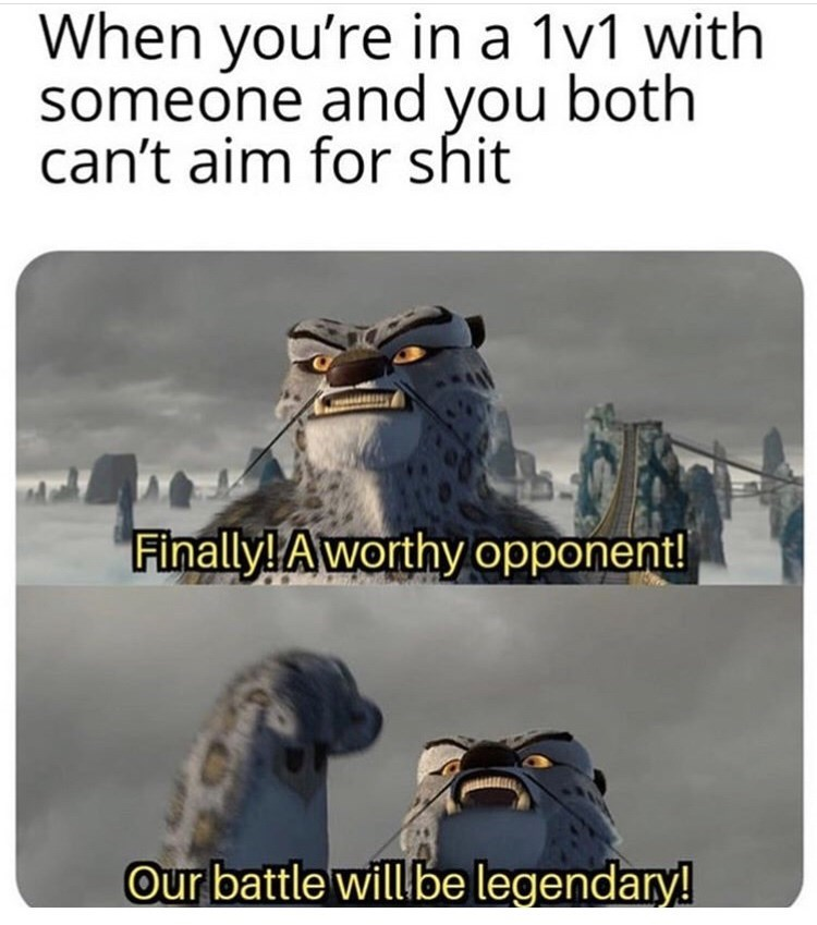 "Meme - ""When you're in a 1v1 with someone and you both can't aim for shit; Finally! A worthy opponent! Our battle will be legendary!"""