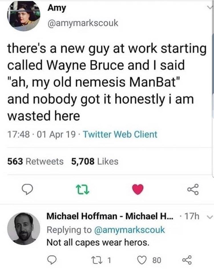 "Text - Amy @amymarkscouk there's a new guy at work starting called Wayne Bruce and I said ""ah, my old nemesis ManBat"" and nobody got it honestly i am wasted here 17:48 01 Apr 19 Twitter Welb Client 563 Retweets 5,708 Likes Michael Hoffman Michael H.... 17h Replying to @amymarkscouk Not all capes wear heros. t 1 80"