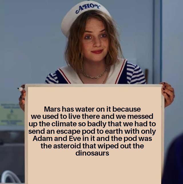 Text - Aно Mars has water on it because we used to live there and we messed up the climate so badly that we had to send an escape pod to earth with only Adam and Eve in it and the pod was the asteroid that wiped out the dinosaurs