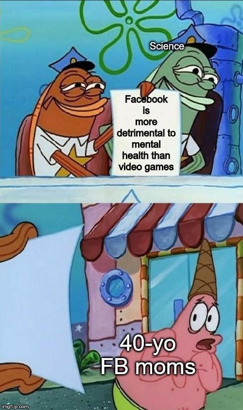 Cartoon - Science Facebook is more detrimental to mental health than video games 40-yo FB moms imgflip.com